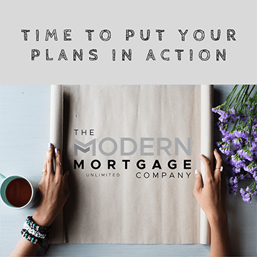 Time to Put Your Plans in Action - The Modern Mortgage Company